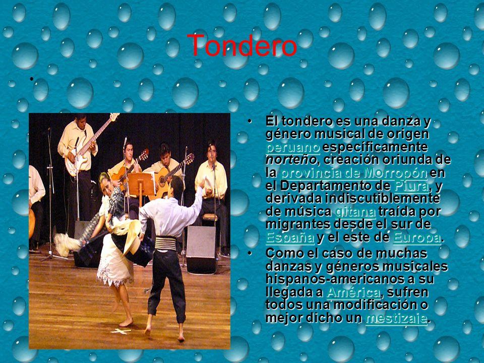 Tondero El tondero es una danza y género musical de origen peruano específicamente norteño, creación oriunda de la provincia de Morropón en el Departamento de Piura, y derivada indiscutiblemente de música gitana traída por migrantes desde el sur de España y el este de Europa.El tondero es una danza y género musical de origen peruano específicamente norteño, creación oriunda de la provincia de Morropón en el Departamento de Piura, y derivada indiscutiblemente de música gitana traída por migrantes desde el sur de España y el este de Europa.