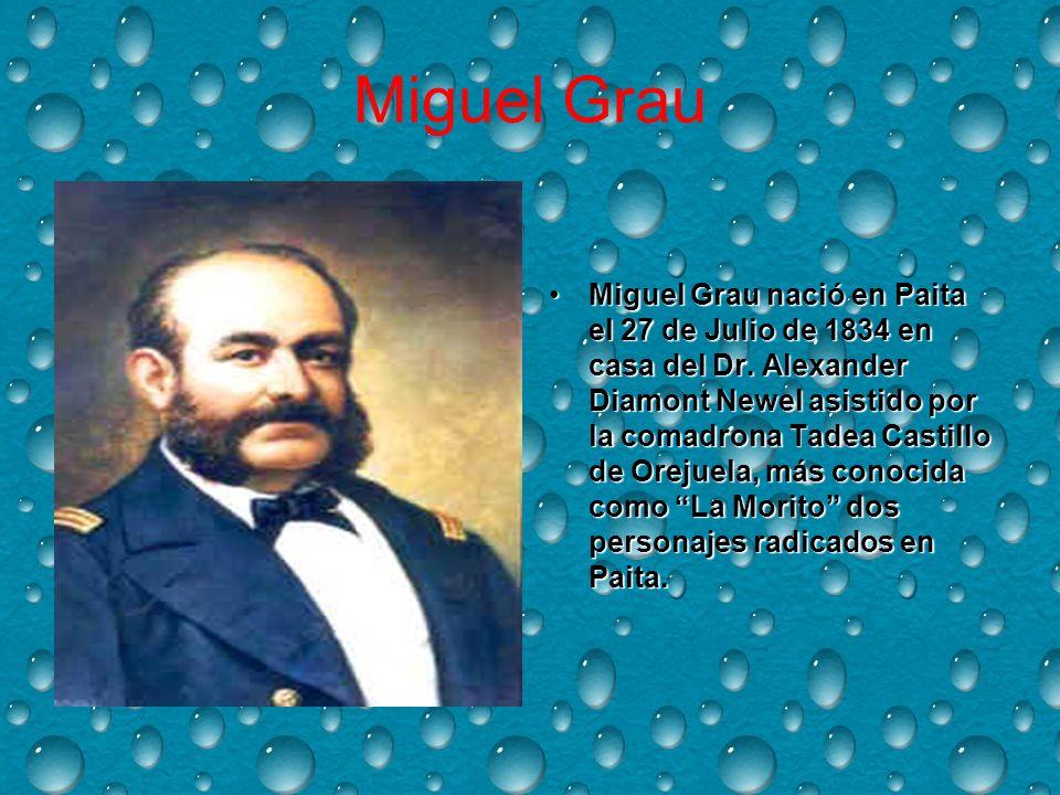 Miguel Grau Miguel Grau nació en Paita el 27 de Julio de 1834 en casa del Dr.
