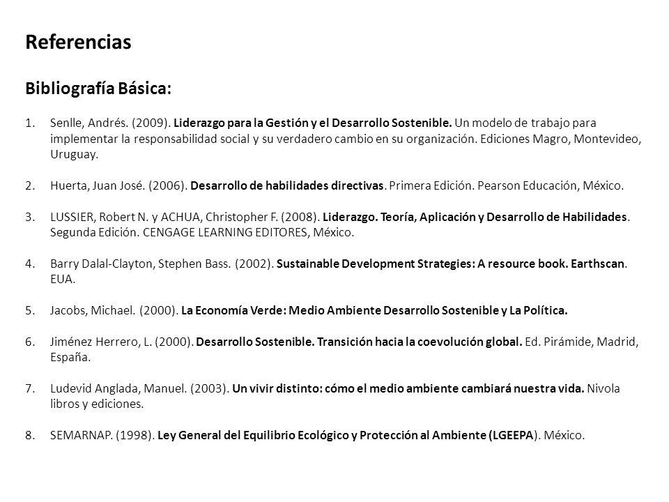 Referencias Bibliografía Básica: 1.Senlle, Andrés. (2009). Liderazgo para la Gestión y el Desarrollo Sostenible. Un modelo de trabajo para implementar