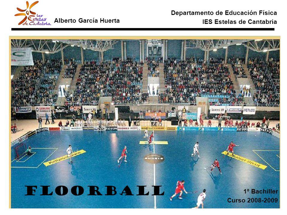 Departamento de Educación Física IES Estelas de Cantabria Alberto García Huerta FLOORBALL 1º Bachiller Curso 2008-2009