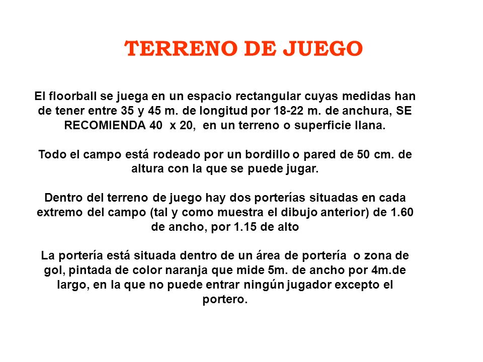 TERRENO DE JUEGO El floorball se juega en un espacio rectangular cuyas medidas han de tener entre 35 y 45 m. de longitud por 18-22 m. de anchura, SE R
