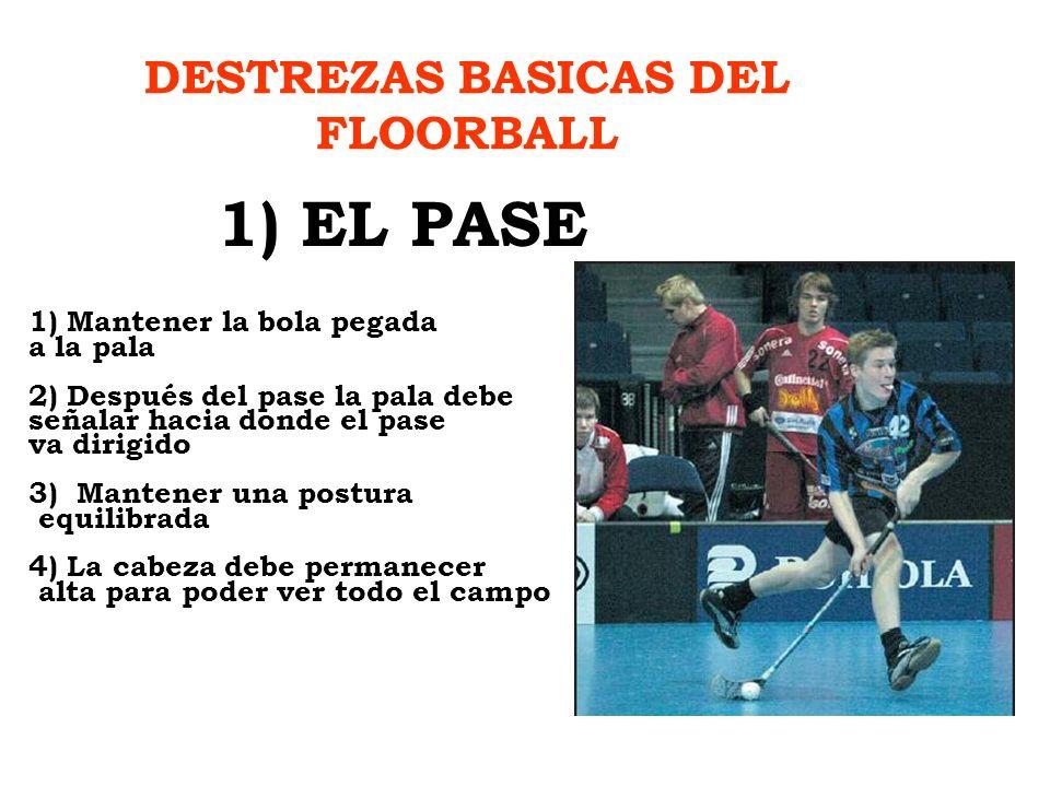 DESTREZAS BASICAS DEL FLOORBALL 1) EL PASE 1) Mantener la bola pegada a la pala 2) Después del pase la pala debe señalar hacia donde el pase va dirigi