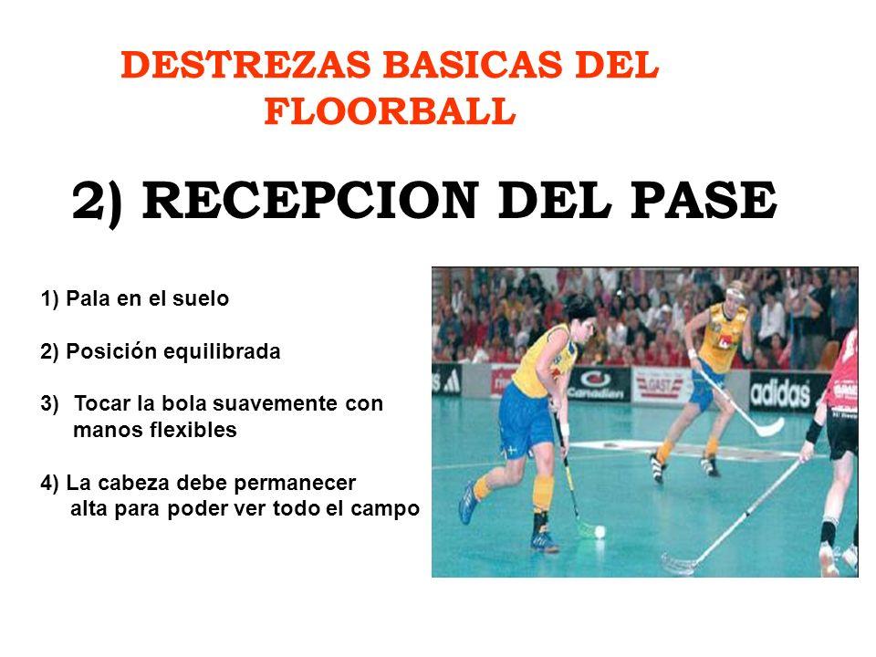 DESTREZAS BASICAS DEL FLOORBALL 2) RECEPCION DEL PASE 1) Pala en el suelo 2) Posición equilibrada 3)Tocar la bola suavemente con manos flexibles 4) La