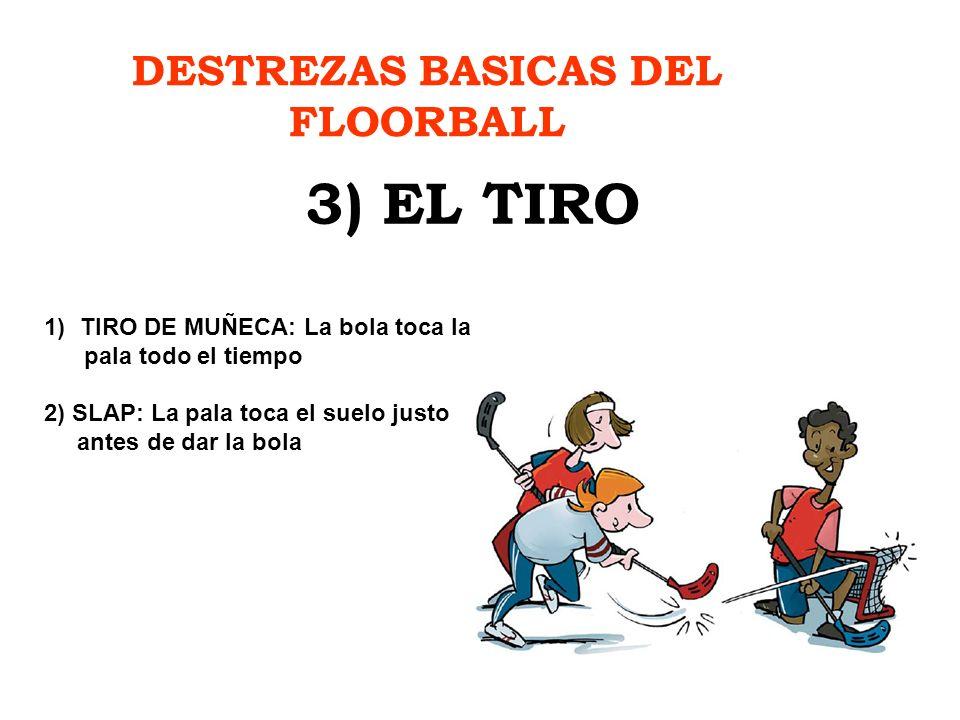 DESTREZAS BASICAS DEL FLOORBALL 3) EL TIRO 1)TIRO DE MUÑECA: La bola toca la pala todo el tiempo 2) SLAP: La pala toca el suelo justo antes de dar la