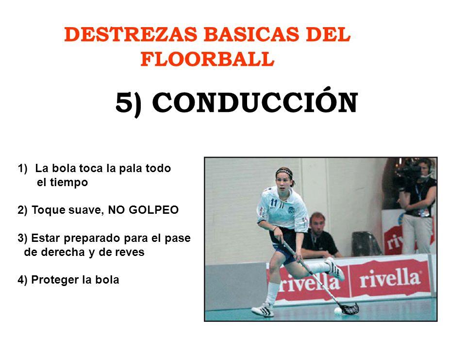 DESTREZAS BASICAS DEL FLOORBALL 5) CONDUCCIÓN 1)La bola toca la pala todo el tiempo 2) Toque suave, NO GOLPEO 3) Estar preparado para el pase de derec