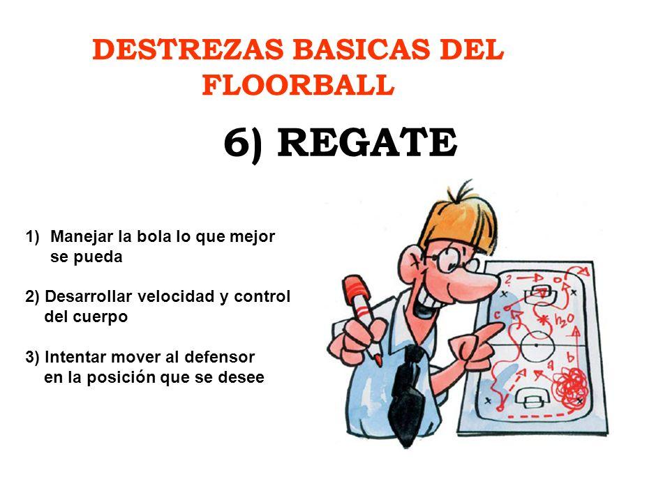 DESTREZAS BASICAS DEL FLOORBALL 6) REGATE 1)Manejar la bola lo que mejor se pueda 2) Desarrollar velocidad y control del cuerpo 3) Intentar mover al d