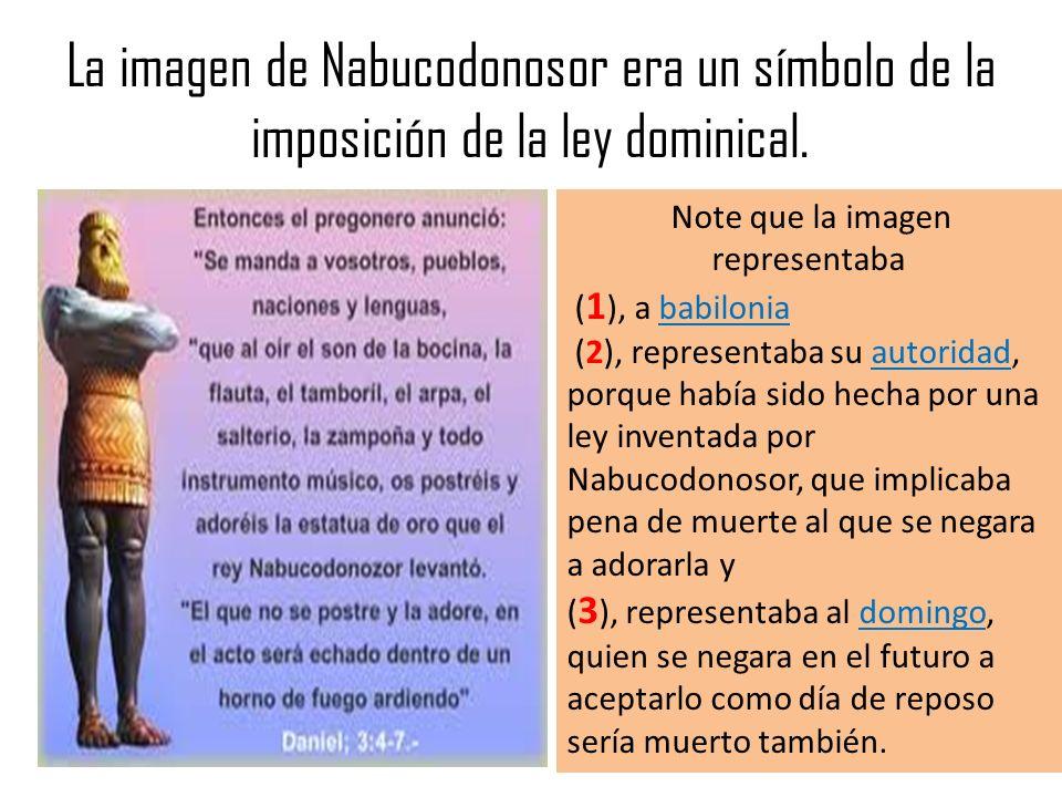 La imagen de Nabucodonosor era un símbolo de la imposición de la ley dominical. Note que la imagen representaba ( 1 ), a babilonia (2), representaba s