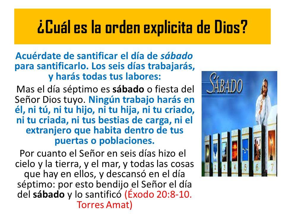 ¿Cuál es la orden explicita de Dios? Acuérdate de santificar el día de sábado para santificarlo. Los seis días trabajarás, y harás todas tus labores: