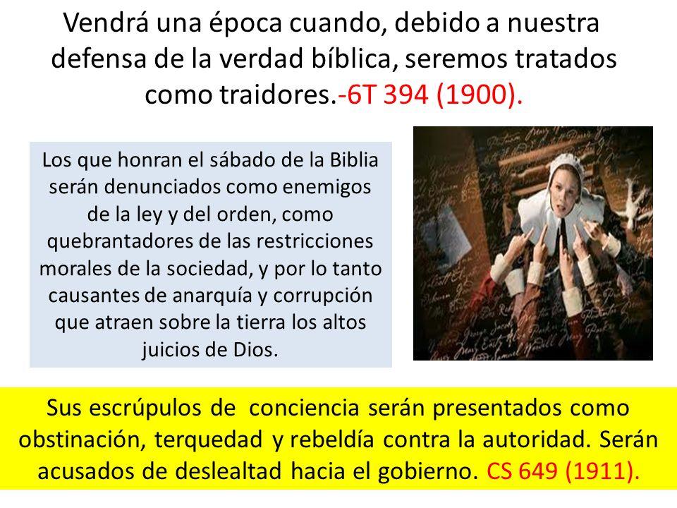Vendrá una época cuando, debido a nuestra defensa de la verdad bíblica, seremos tratados como traidores.-6T 394 (1900). Los que honran el sábado de la