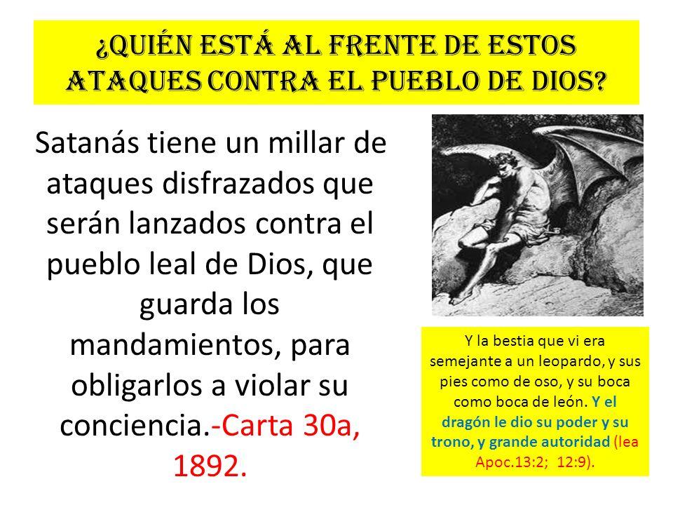 ¿Quién está al frente de estos ataques contra el pueblo de Dios? Satanás tiene un millar de ataques disfrazados que serán lanzados contra el pueblo le
