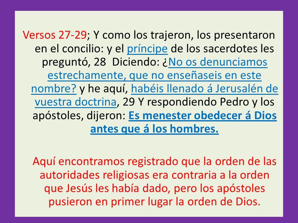 Versos 27-29; Y como los trajeron, los presentaron en el concilio: y el príncipe de los sacerdotes les preguntó, 28 Diciendo: ¿No os denunciamos estre