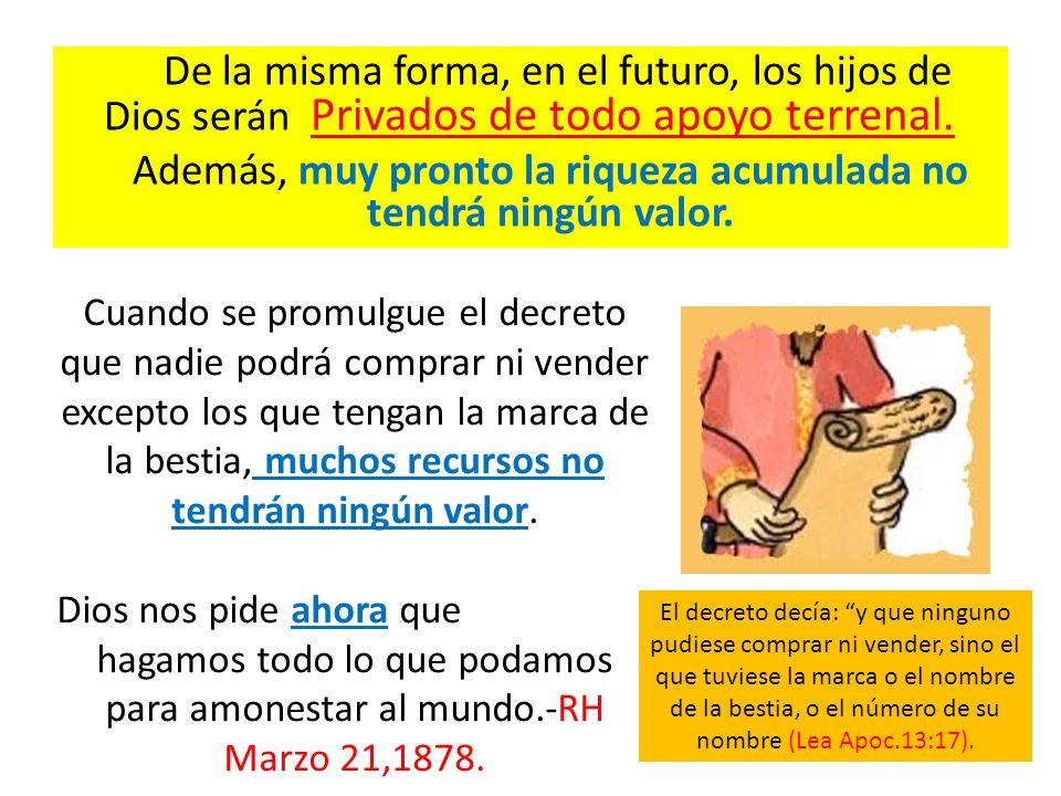 De la misma forma, en el futuro, los hijos de Dios serán Privados de todo apoyo terrenal. Además, muy pronto la riqueza acumulada no tendrá ningún val
