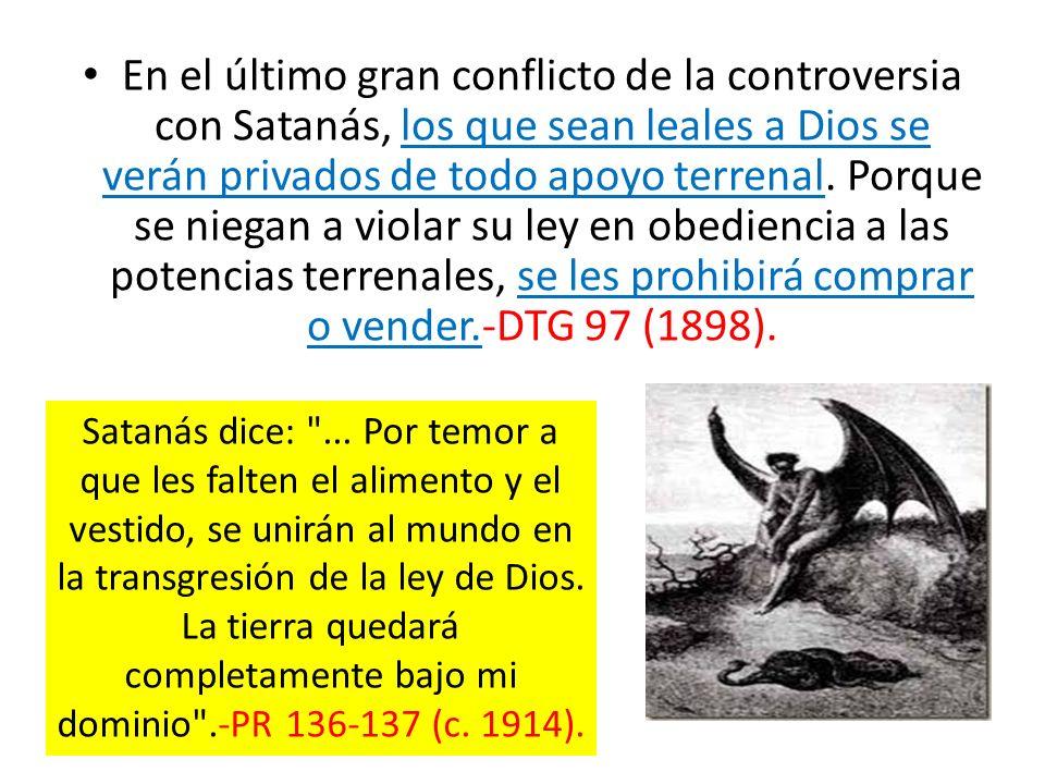 En el último gran conflicto de la controversia con Satanás, los que sean leales a Dios se verán privados de todo apoyo terrenal. Porque se niegan a vi