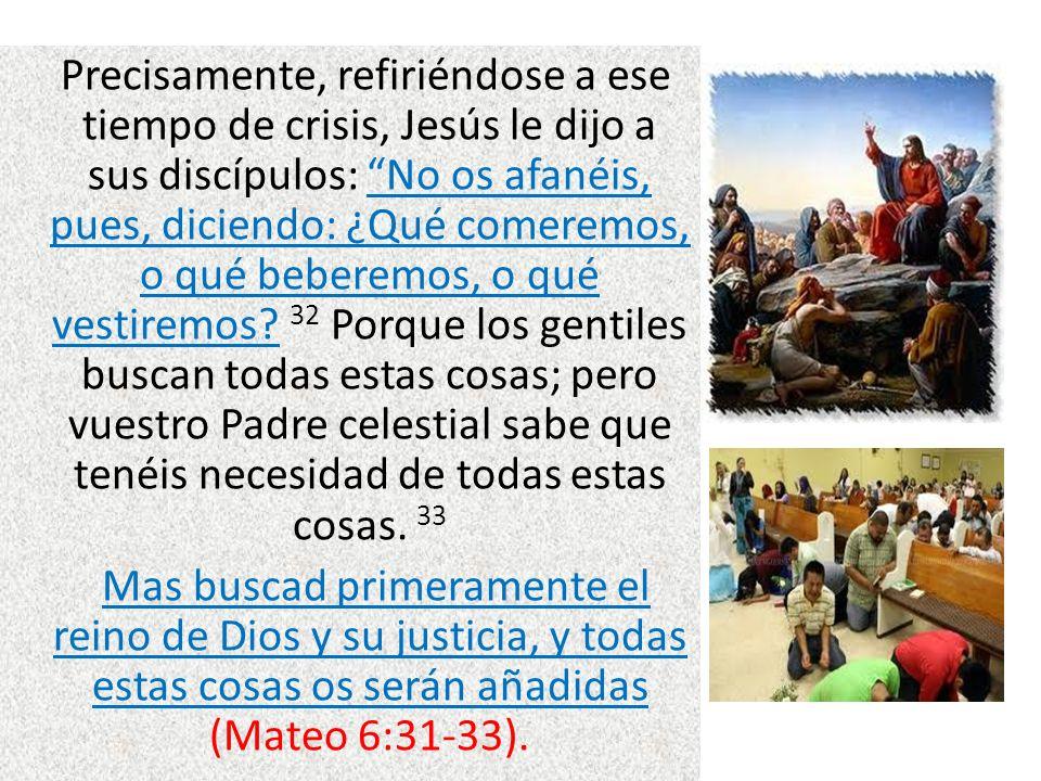 Precisamente, refiriéndose a ese tiempo de crisis, Jesús le dijo a sus discípulos: No os afanéis, pues, diciendo: ¿Qué comeremos, o qué beberemos, o q