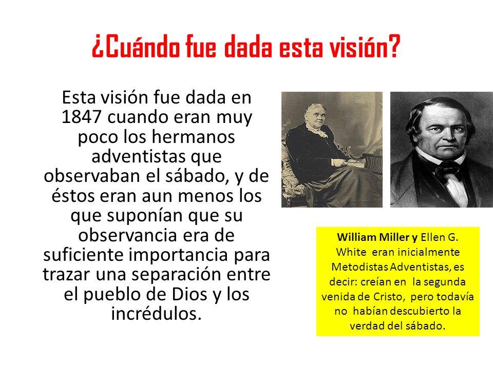 ¿Cuándo fue dada esta visión? Esta visión fue dada en 1847 cuando eran muy poco los hermanos adventistas que observaban el sábado, y de éstos eran aun