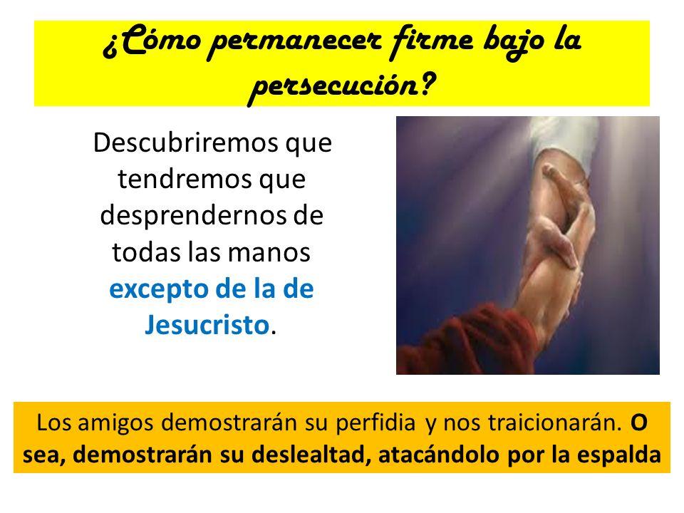 ¿Cómo permanecer firme bajo la persecución? Descubriremos que tendremos que desprendernos de todas las manos excepto de la de Jesucristo. Los amigos d