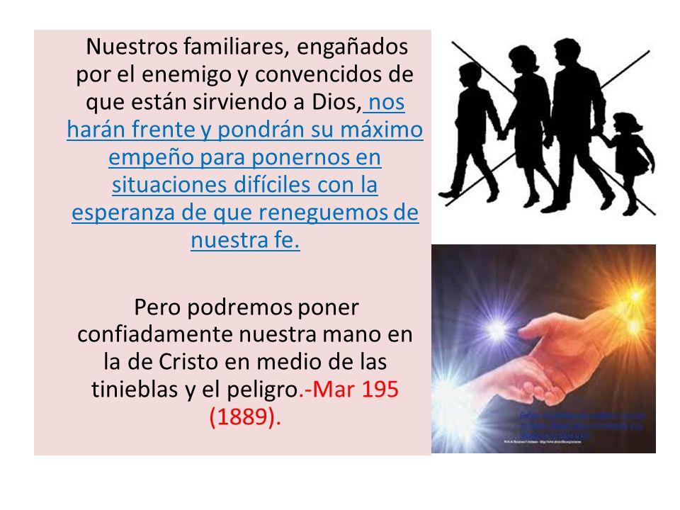 Nuestros familiares, engañados por el enemigo y convencidos de que están sirviendo a Dios, nos harán frente y pondrán su máximo empeño para ponernos e