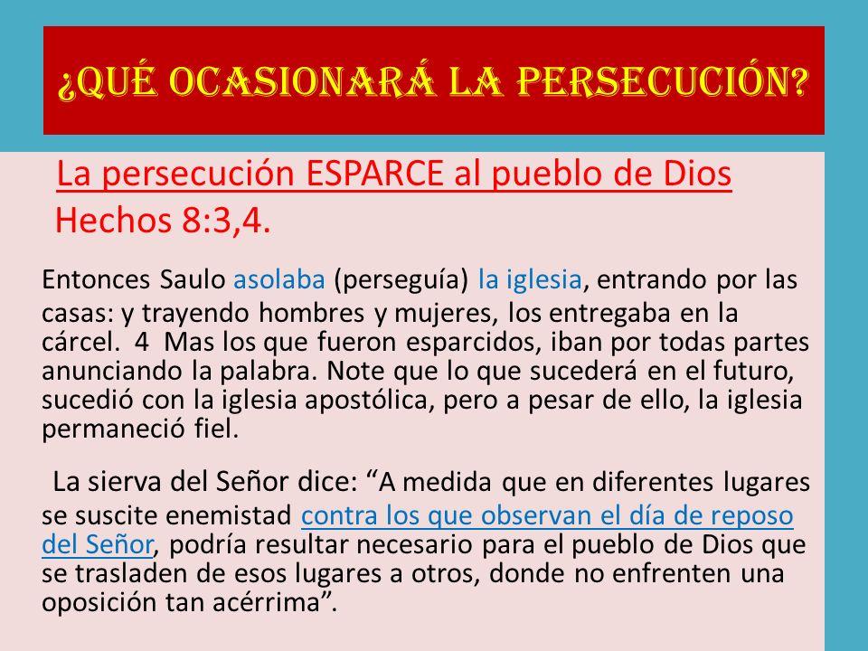¿Qué ocasionará la persecución? La persecución ESPARCE al pueblo de Dios Hechos 8:3,4. Entonces Saulo asolaba (perseguía) la iglesia, entrando por las