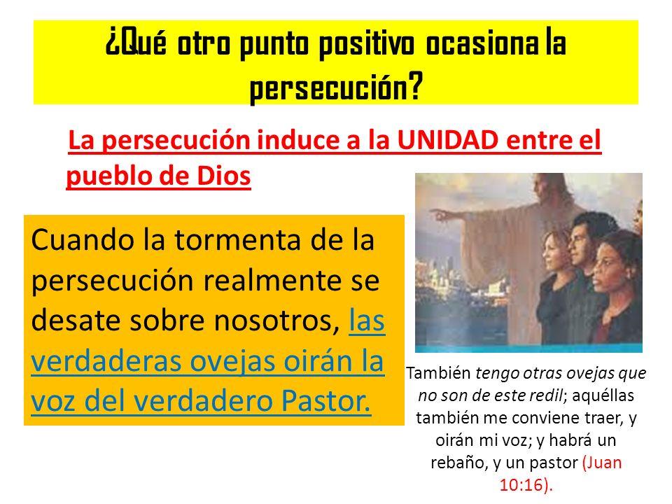 ¿Qué otro punto positivo ocasiona la persecución? La persecución induce a la UNIDAD entre el pueblo de Dios Cuando la tormenta de la persecución realm