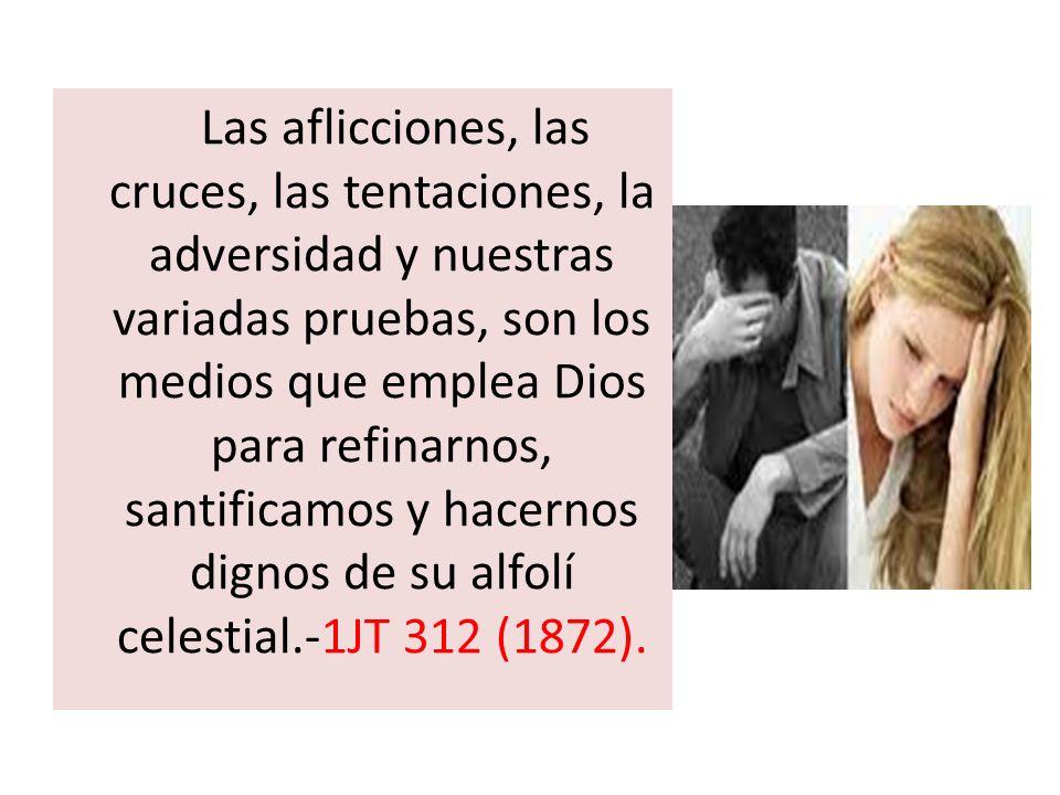 … Las aflicciones, las cruces, las tentaciones, la adversidad y nuestras variadas pruebas, son los medios que emplea Dios para refinarnos, santificamo