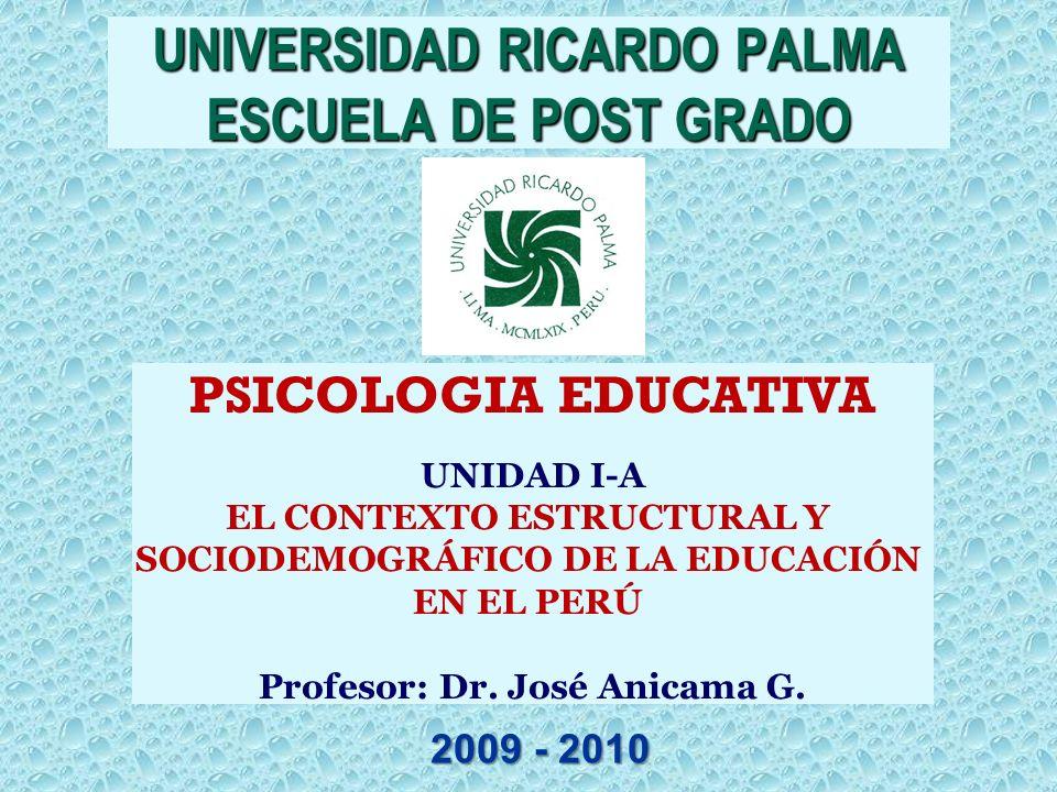 PSICOLOGIA EDUCATIVA UNIDAD I-A EL CONTEXTO ESTRUCTURAL Y SOCIODEMOGRÁFICO DE LA EDUCACIÓN EN EL PERÚ Profesor: Dr. José Anicama G. UNIVERSIDAD RICARD