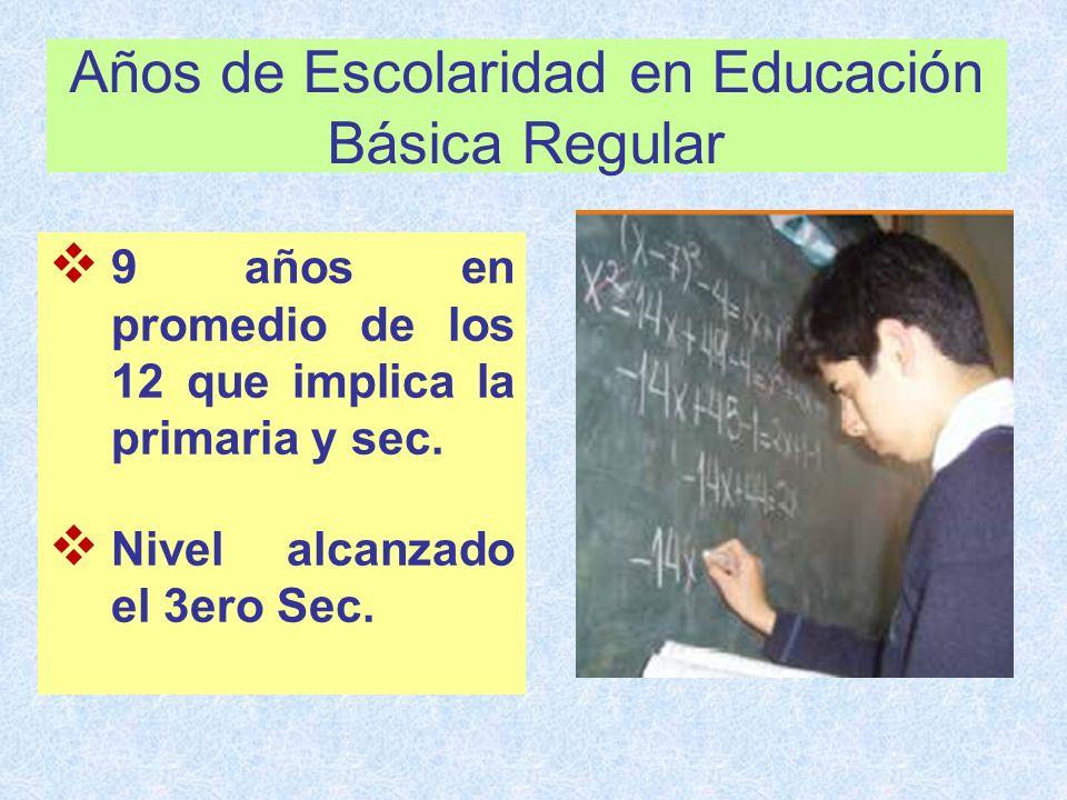 Años de Escolaridad en Educación Básica Regular 9 años en promedio de los 12 que implica la primaria y sec. Nivel alcanzado el 3ero Sec.