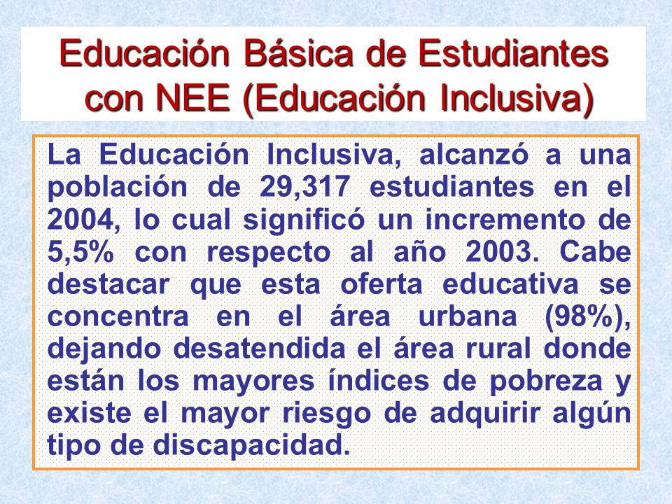 Educación Básica de Estudiantes con NEE (Educación Inclusiva) La Educación Inclusiva, alcanzó a una población de 29,317 estudiantes en el 2004, lo cua