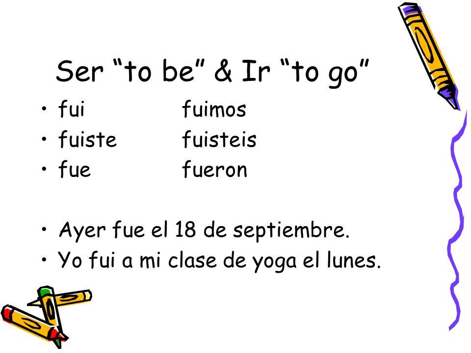 Ser to be & Ir to go fuifuimos fuistefuisteis fuefueron Ayer fue el 18 de septiembre. Yo fui a mi clase de yoga el lunes.