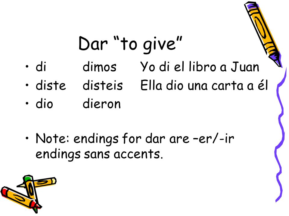Dar to give didimosYo di el libro a Juan distedisteisElla dio una carta a él diodieron Note: endings for dar are –er/-ir endings sans accents.