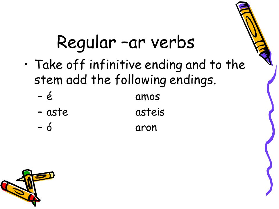Regular –ar verbs Take off infinitive ending and to the stem add the following endings. –éamos –asteasteis –óaron