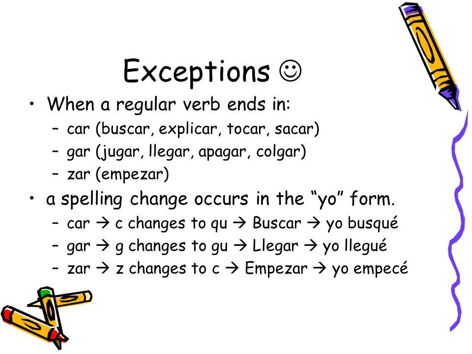 Exceptions When a regular verb ends in: –car (buscar, explicar, tocar, sacar) –gar (jugar, llegar, apagar, colgar) –zar (empezar) a spelling change oc