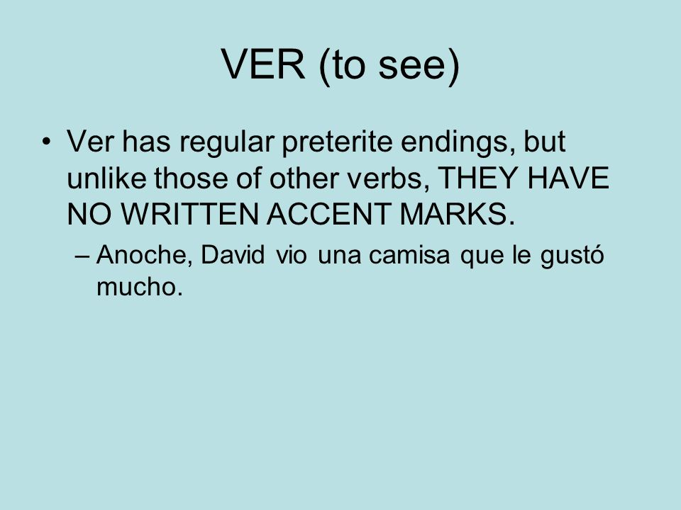 VER (to see) Ver has regular preterite endings, but unlike those of other verbs, THEY HAVE NO WRITTEN ACCENT MARKS.