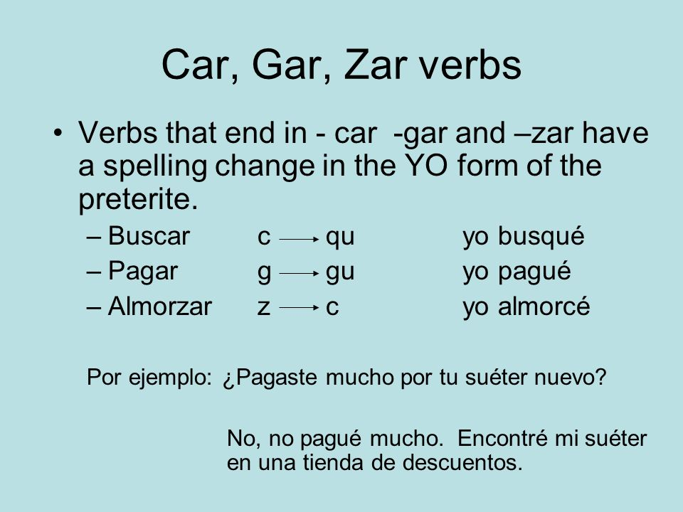 Car, Gar, Zar verbs Verbs that end in - car -gar and –zar have a spelling change in the YO form of the preterite.