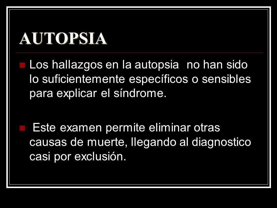 AUTOPSIA Los hallazgos en la autopsia no han sido lo suficientemente específicos o sensibles para explicar el síndrome. Este examen permite eliminar o