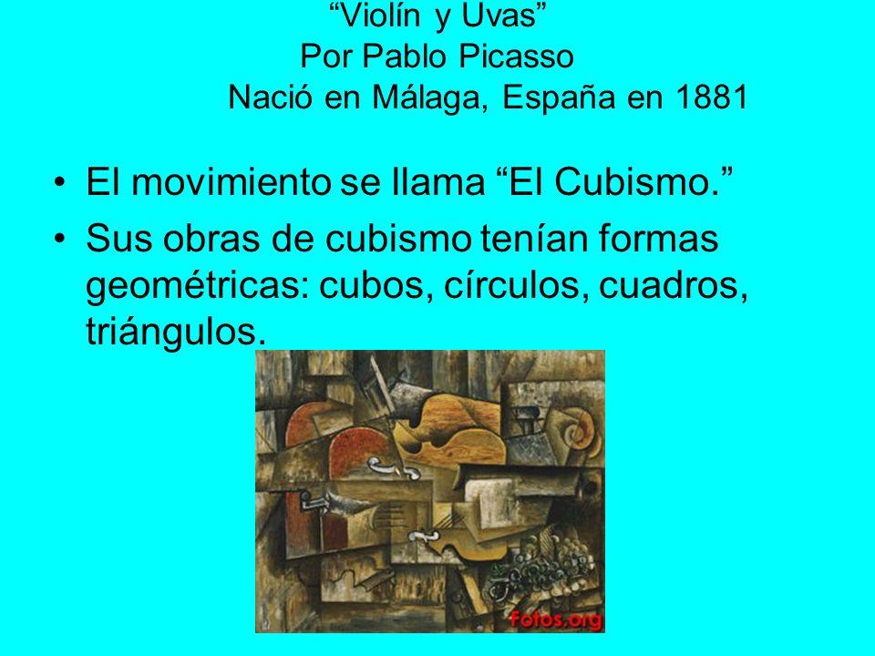 Violín y Uvas Por Pablo Picasso Nació en Málaga, España en 1881 El movimiento se llama El Cubismo. Sus obras de cubismo tenían formas geométricas: cub