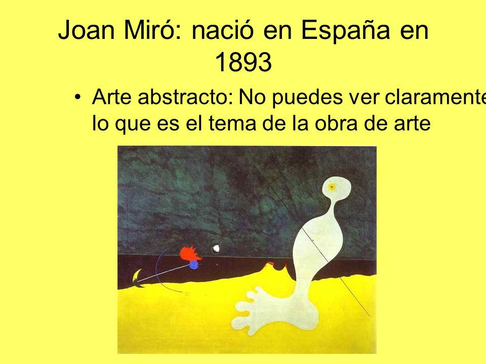 Joan Miró: nació en España en 1893 Arte abstracto: No puedes ver claramente lo que es el tema de la obra de arte