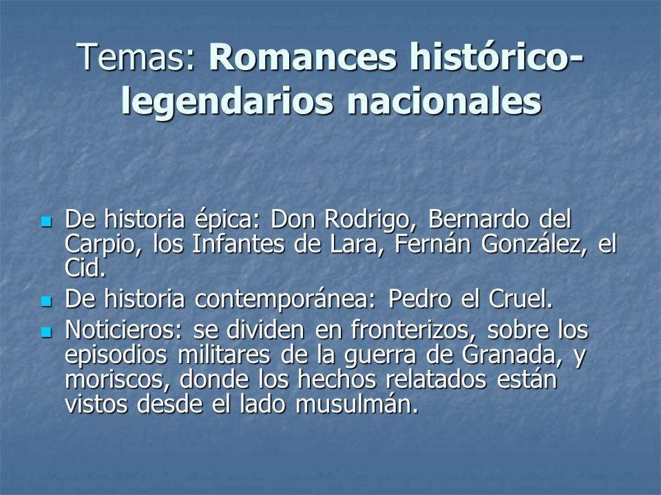 Temas: Romances histórico- legendarios nacionales De historia épica: Don Rodrigo, Bernardo del Carpio, los Infantes de Lara, Fernán González, el Cid.