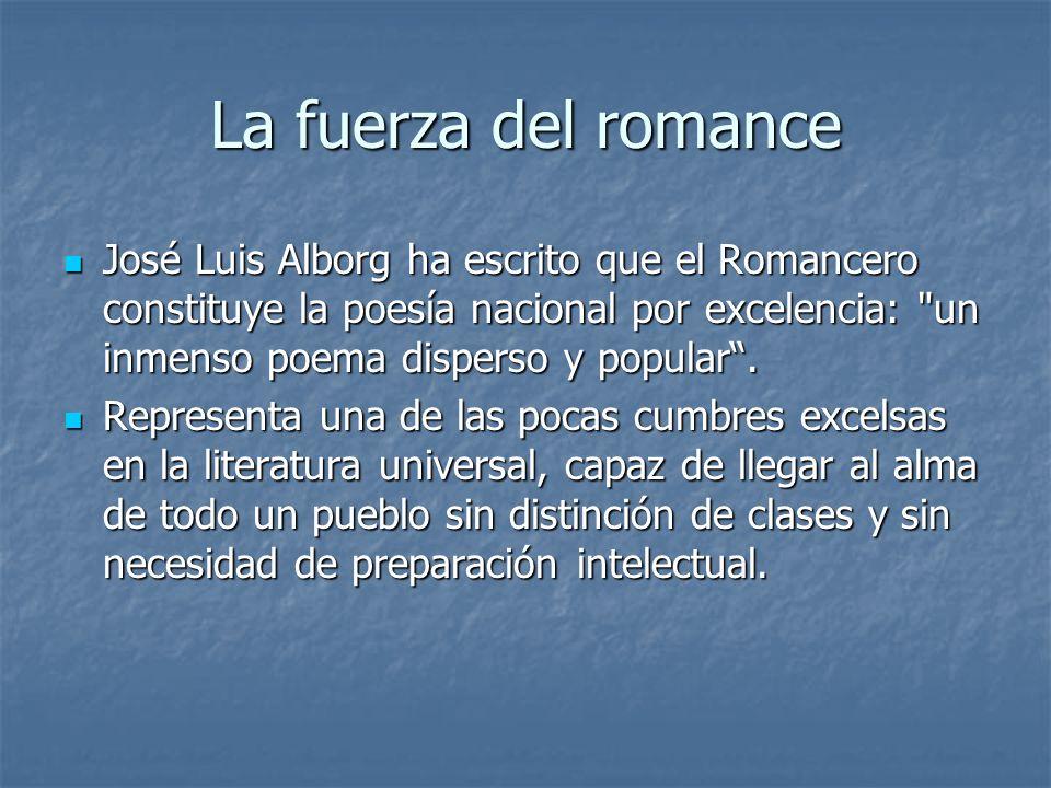 La fuerza del romance José Luis Alborg ha escrito que el Romancero constituye la poesía nacional por excelencia: