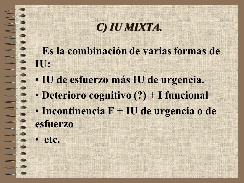 C) IU MIXTA. Es la combinación de varias formas de IU: IU de esfuerzo más IU de urgencia. Deterioro cognitivo (?) + I funcional Incontinencia F + IU d