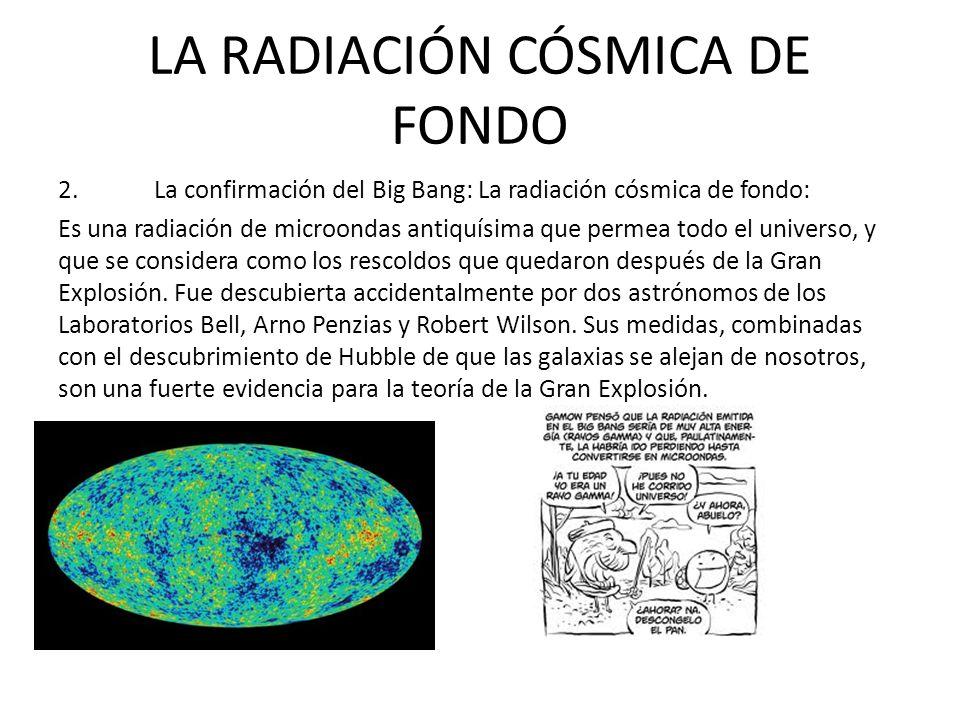 LA RADIACIÓN CÓSMICA DE FONDO 2.La confirmación del Big Bang: La radiación cósmica de fondo: Es una radiación de microondas antiquísima que permea todo el universo, y que se considera como los rescoldos que quedaron después de la Gran Explosión.