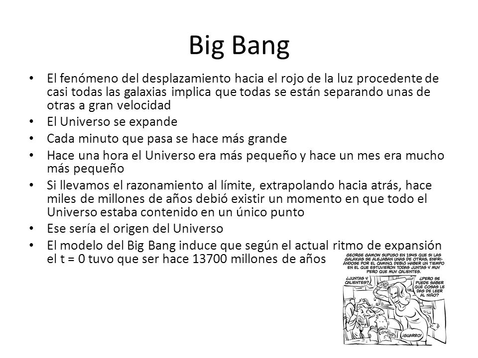 Big Bang El fenómeno del desplazamiento hacia el rojo de la luz procedente de casi todas las galaxias implica que todas se están separando unas de otras a gran velocidad El Universo se expande Cada minuto que pasa se hace más grande Hace una hora el Universo era más pequeño y hace un mes era mucho más pequeño Si llevamos el razonamiento al límite, extrapolando hacia atrás, hace miles de millones de años debió existir un momento en que todo el Universo estaba contenido en un único punto Ese sería el origen del Universo El modelo del Big Bang induce que según el actual ritmo de expansión el t = 0 tuvo que ser hace 13700 millones de años