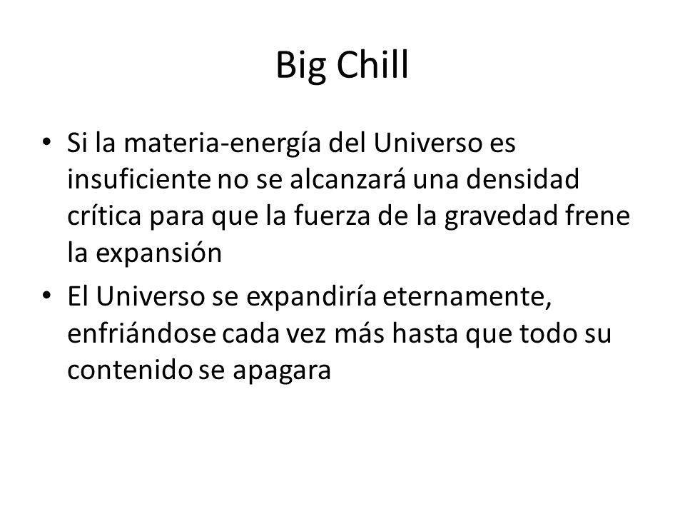 Big Chill Si la materia-energía del Universo es insuficiente no se alcanzará una densidad crítica para que la fuerza de la gravedad frene la expansión El Universo se expandiría eternamente, enfriándose cada vez más hasta que todo su contenido se apagara
