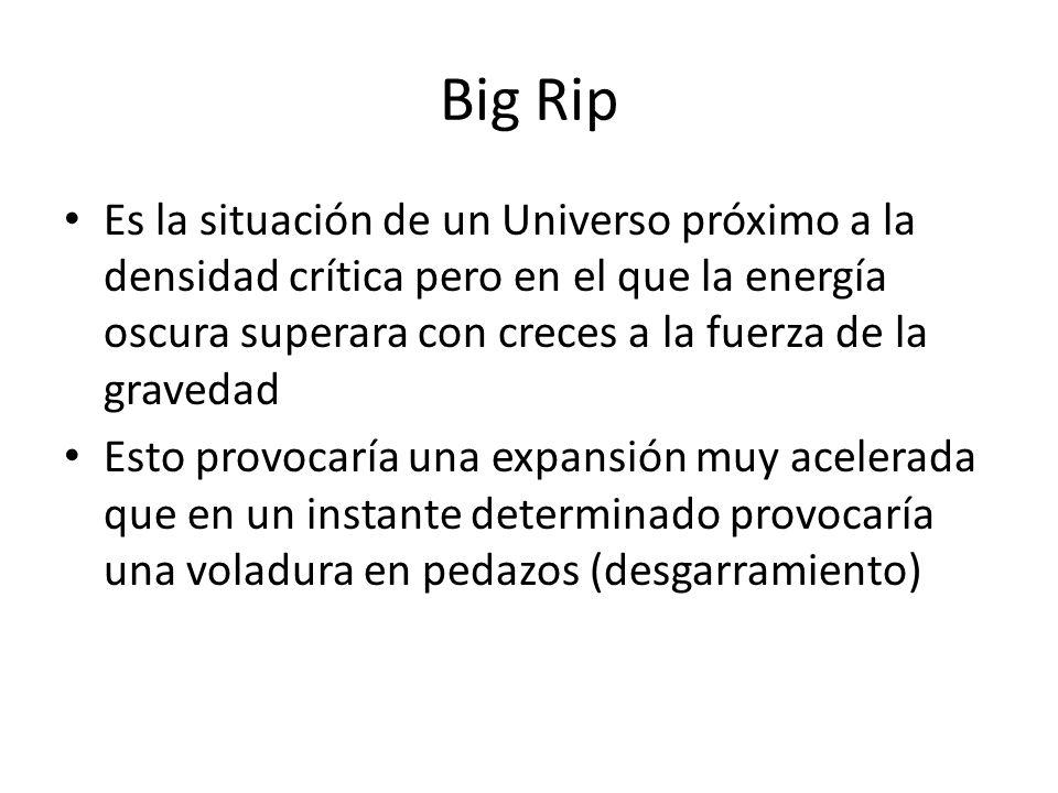 Big Rip Es la situación de un Universo próximo a la densidad crítica pero en el que la energía oscura superara con creces a la fuerza de la gravedad Esto provocaría una expansión muy acelerada que en un instante determinado provocaría una voladura en pedazos (desgarramiento)