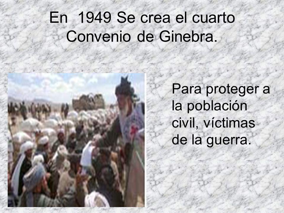 En 1949 Se crea el cuarto Convenio de Ginebra. Para proteger a la población civil, víctimas de la guerra.