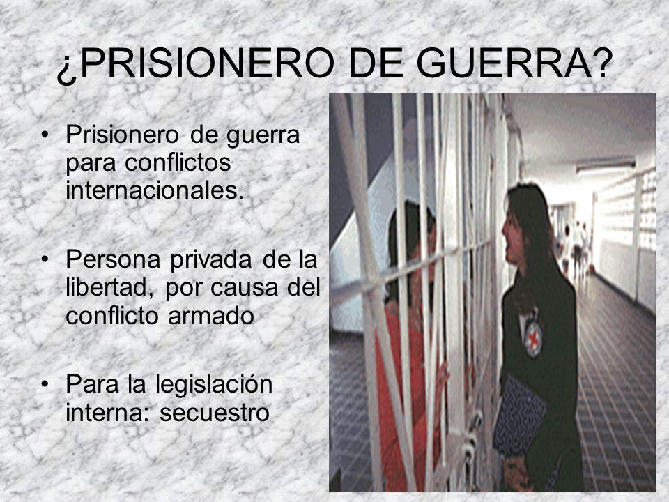 ¿PRISIONERO DE GUERRA? Prisionero de guerra para conflictos internacionales. Persona privada de la libertad, por causa del conflicto armado Para la le