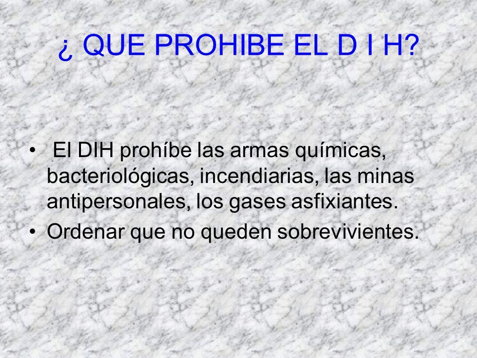 ¿ QUE PROHIBE EL D I H? El DIH prohíbe las armas químicas, bacteriológicas, incendiarias, las minas antipersonales, los gases asfixiantes. Ordenar que