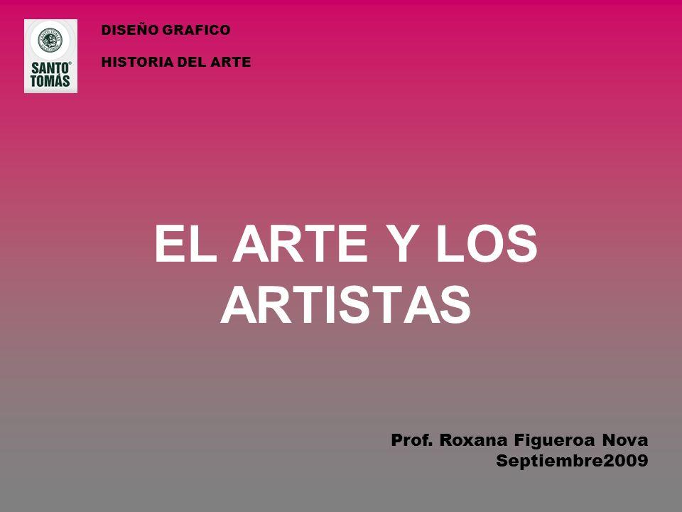 EL ARTE Y LOS ARTISTAS DISEÑO GRAFICO HISTORIA DEL ARTE Prof. Roxana Figueroa Nova Septiembre2009