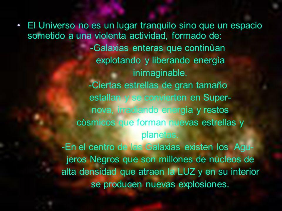 El Universo no es un lugar tranquilo sino que un espacio sometido a una violenta actividad, formado de: -Galaxias enteras que continùan explotando y l