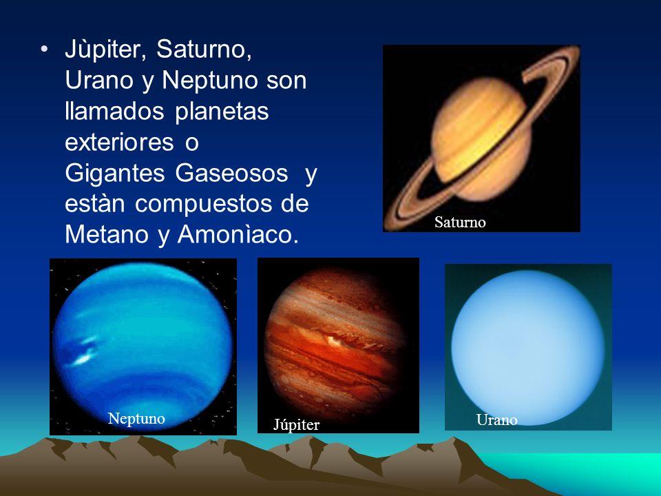 Jùpiter, Saturno, Urano y Neptuno son llamados planetas exteriores o Gigantes Gaseosos y estàn compuestos de Metano y Amonìaco. Neptuno Saturno Urano