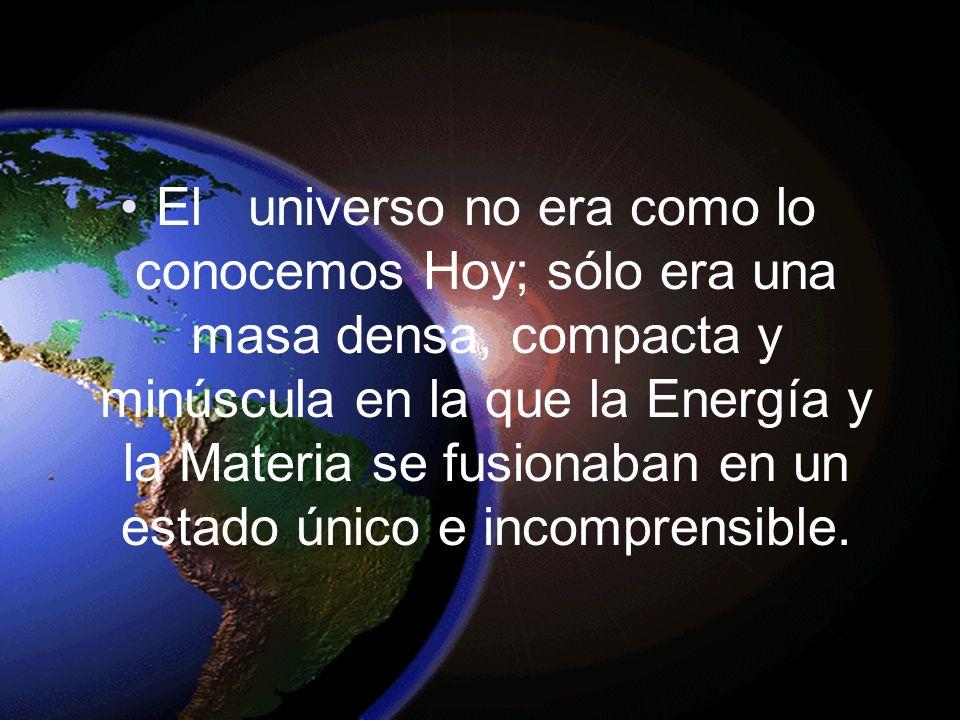 El universo no era como lo conocemos Hoy; sólo era una masa densa, compacta y minúscula en la que la Energía y la Materia se fusionaban en un estado ú